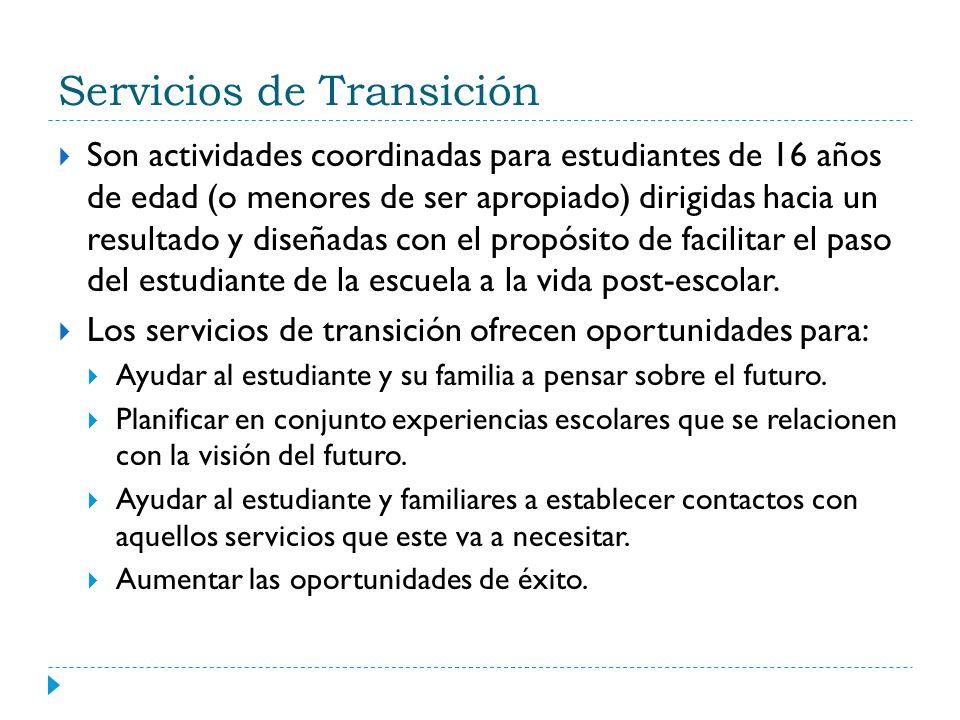 Servicios de Transición Son actividades coordinadas para estudiantes de 16 años de edad (o menores de ser apropiado) dirigidas hacia un resultado y di