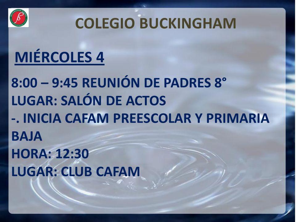 MIÉRCOLES 4 COLEGIO BUCKINGHAM 8:00 – 9:45 REUNIÓN DE PADRES 8° LUGAR: SALÓN DE ACTOS -. INICIA CAFAM PREESCOLAR Y PRIMARIA BAJA HORA: 12:30 LUGAR: CL