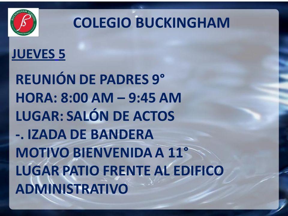 JUEVES 5 COLEGIO BUCKINGHAM REUNIÓN DE PADRES 9° HORA: 8:00 AM – 9:45 AM LUGAR: SALÓN DE ACTOS -. IZADA DE BANDERA MOTIVO BIENVENIDA A 11° LUGAR PATIO