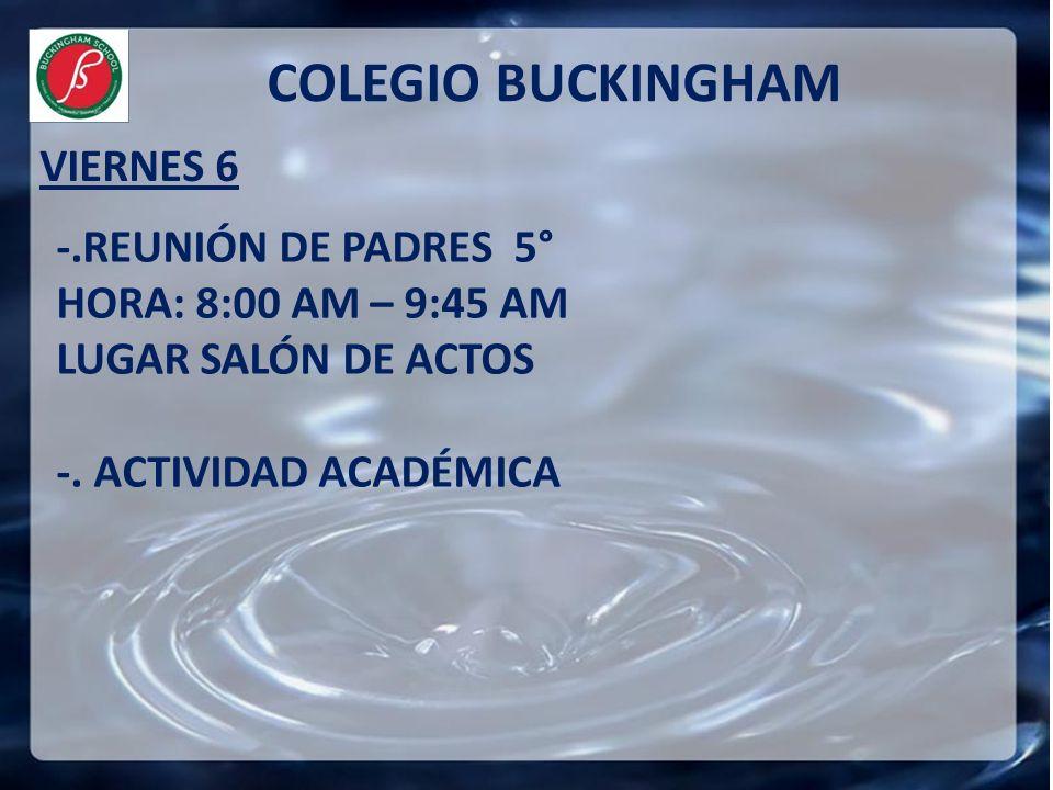 VIERNES 6 COLEGIO BUCKINGHAM -.REUNIÓN DE PADRES 5° HORA: 8:00 AM – 9:45 AM LUGAR SALÓN DE ACTOS -. ACTIVIDAD ACADÉMICA