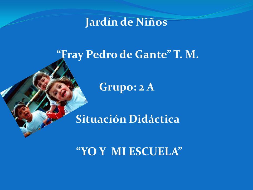 Jardín de Niños Fray Pedro de Gante T. M. Grupo: 2 A Situación Didáctica YO Y MI ESCUELA