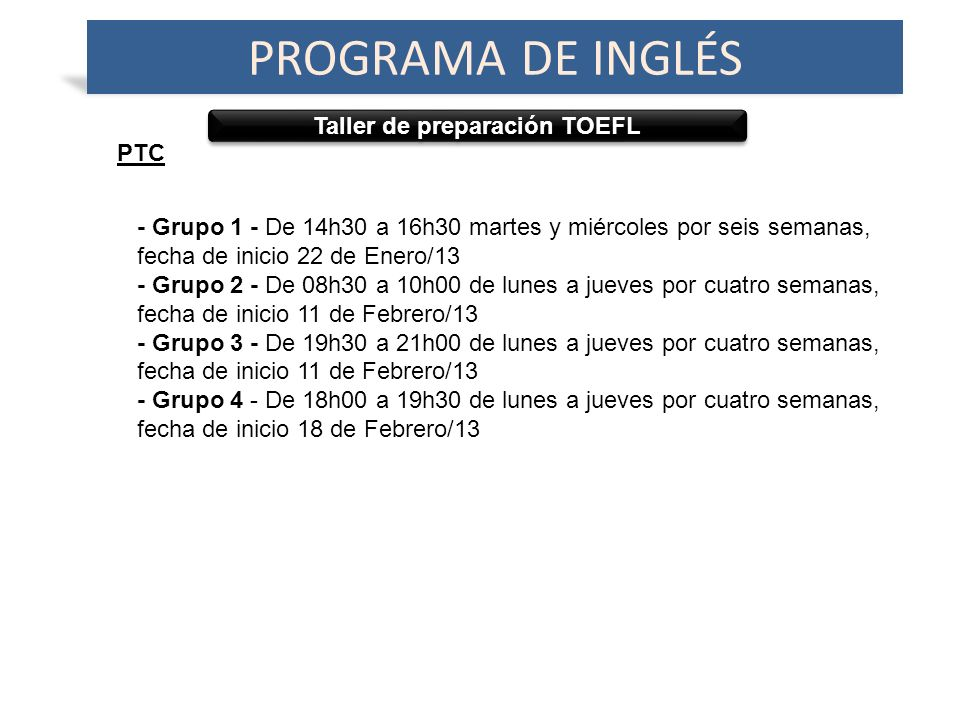 Taller de preparación TOEFL PROGRAMA DE INGLÉS PTC - Grupo 1 - De 14h30 a 16h30 martes y miércoles por seis semanas, fecha de inicio 22 de Enero/13 - Grupo 2 - De 08h30 a 10h00 de lunes a jueves por cuatro semanas, fecha de inicio 11 de Febrero/13 - Grupo 3 - De 19h30 a 21h00 de lunes a jueves por cuatro semanas, fecha de inicio 11 de Febrero/13 - Grupo 4 - De 18h00 a 19h30 de lunes a jueves por cuatro semanas, fecha de inicio 18 de Febrero/13