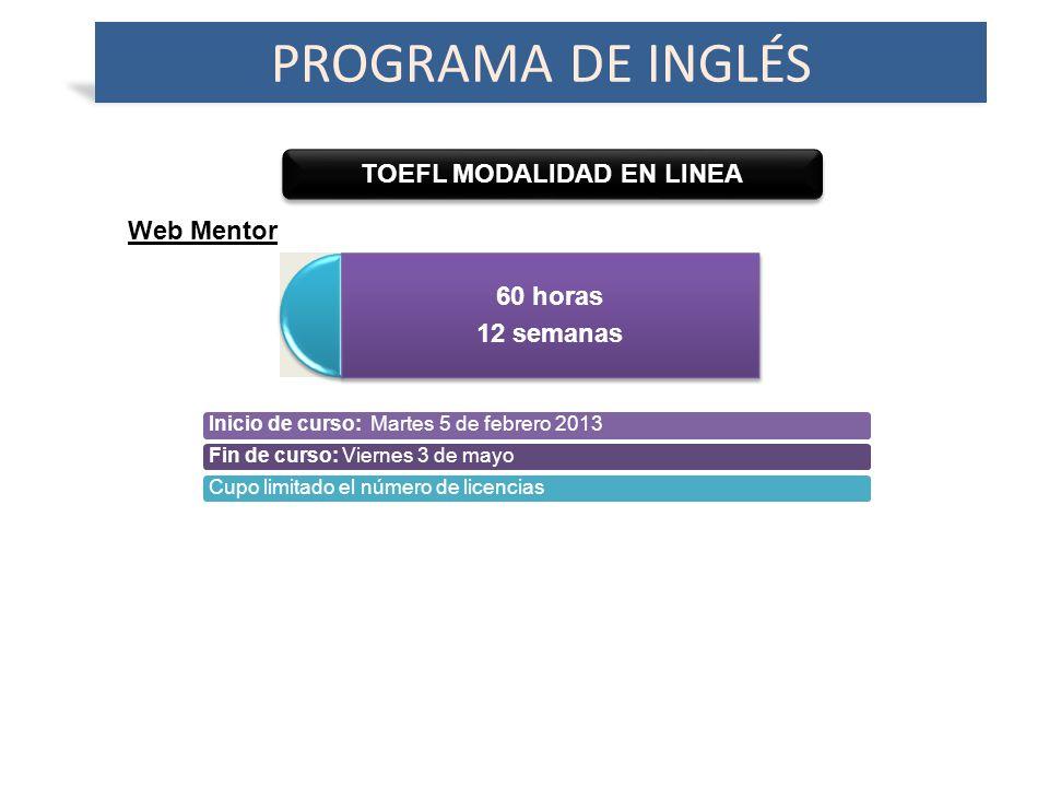 TOEFL MODALIDAD EN LINEA PROGRAMA DE INGLÉS 60 horas 12 semanas Web Mentor Inicio de curso: Martes 5 de febrero 2013Fin de curso: Viernes 3 de mayoCupo limitado el número de licencias