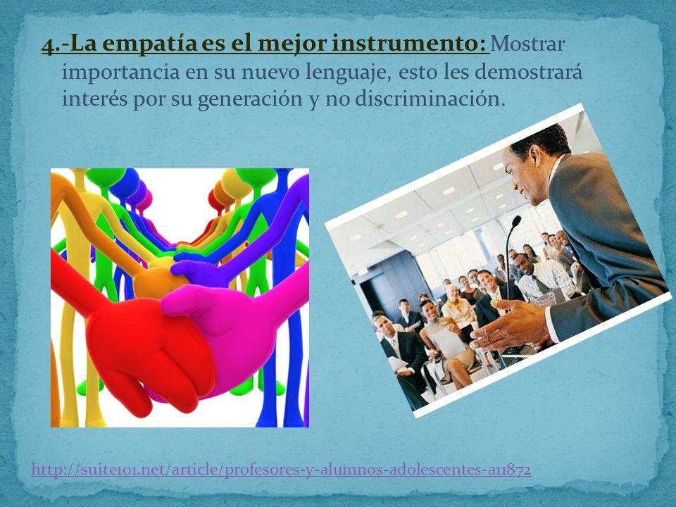 4.-La empatía es el mejor instrumento: Mostrar importancia en su nuevo lenguaje, esto les demostrará interés por su generación y no discriminación. ht