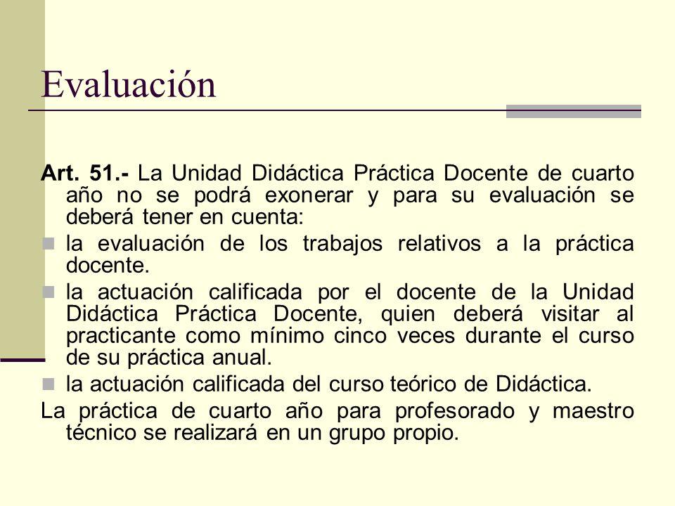 Evaluación Art. 51.- La Unidad Didáctica Práctica Docente de cuarto año no se podrá exonerar y para su evaluación se deberá tener en cuenta: la evalua