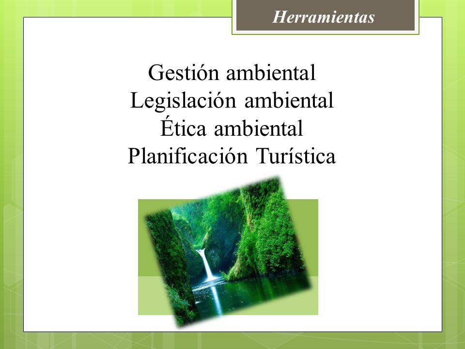Gestión ambiental Legislación ambiental Ética ambiental Planificación Turística Herramientas
