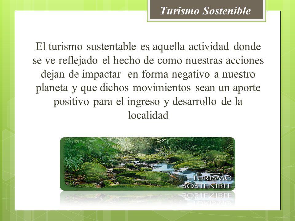 El turismo sustentable es aquella actividad donde se ve reflejado el hecho de como nuestras acciones dejan de impactar en forma negativo a nuestro planeta y que dichos movimientos sean un aporte positivo para el ingreso y desarrollo de la localidad Turismo Sostenible