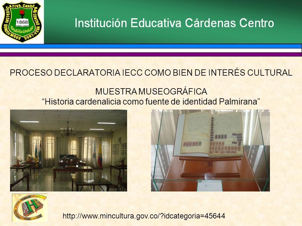 PROCESO DECLARATORIA IECC COMO BIEN DE INTERÉS CULTURAL MUESTRA MUSEOGRÁFICA Historia cardenalicia como fuente de identidad Palmirana http://www.mincultura.gov.co/ idcategoria=45644