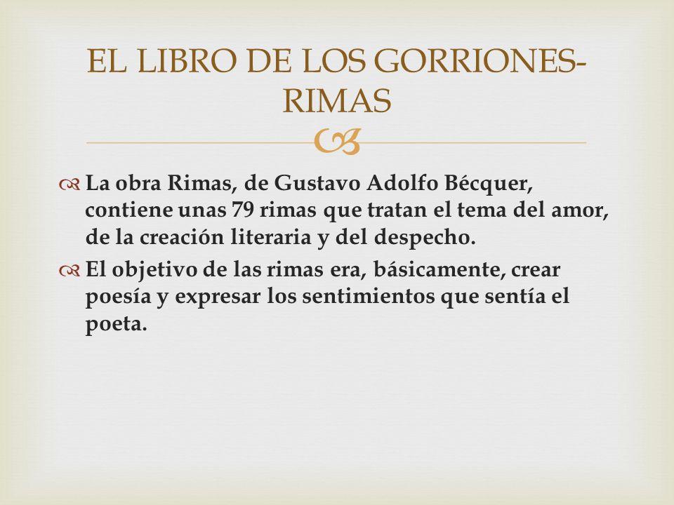 La obra Rimas, de Gustavo Adolfo Bécquer, contiene unas 79 rimas que tratan el tema del amor, de la creación literaria y del despecho. El objetivo de