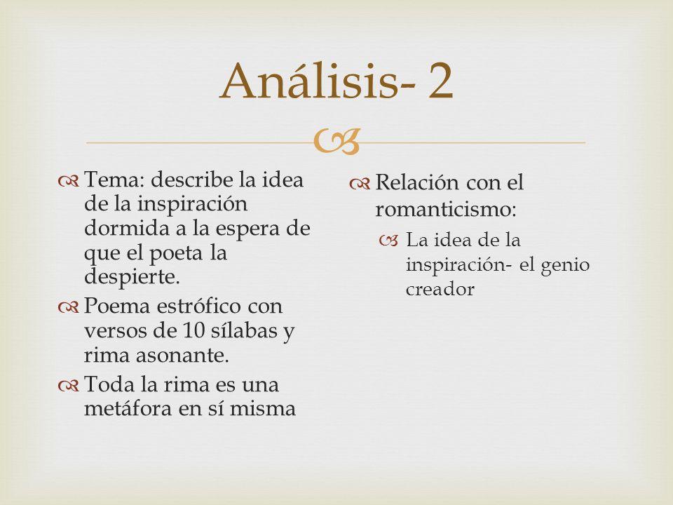 Análisis- 2 Tema: describe la idea de la inspiración dormida a la espera de que el poeta la despierte. Poema estrófico con versos de 10 sílabas y rima