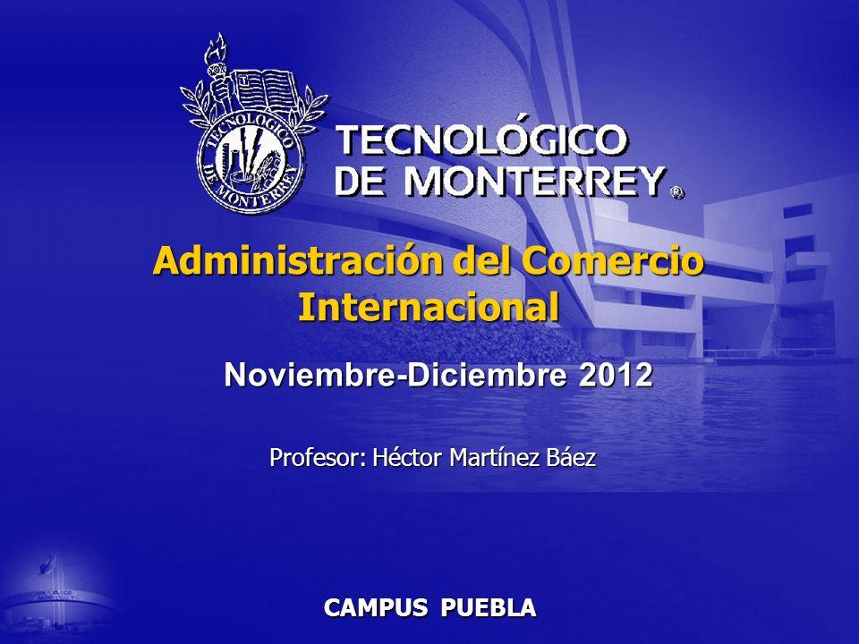 CAMPUS PUEBLA Administración del Comercio Internacional Profesor: Héctor Martínez Báez Noviembre-Diciembre 2012