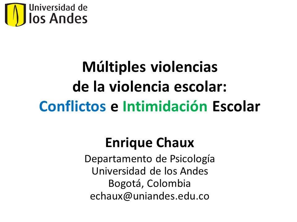 Enrique Chaux Departamento de Psicología Universidad de los Andes Bogotá, Colombia echaux@uniandes.edu.co Múltiples violencias de la violencia escolar: Conflictos e Intimidación Escolar