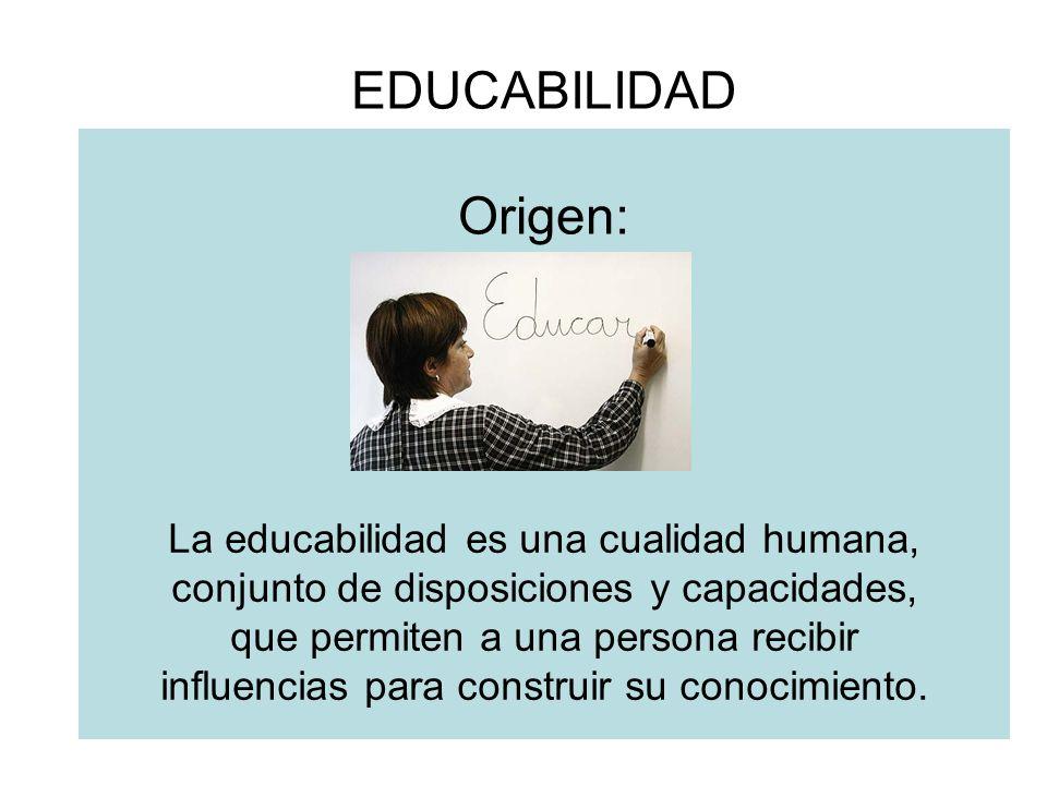 EDUCABILIDAD Origen: La educabilidad es una cualidad humana, conjunto de disposiciones y capacidades, que permiten a una persona recibir influencias para construir su conocimiento.