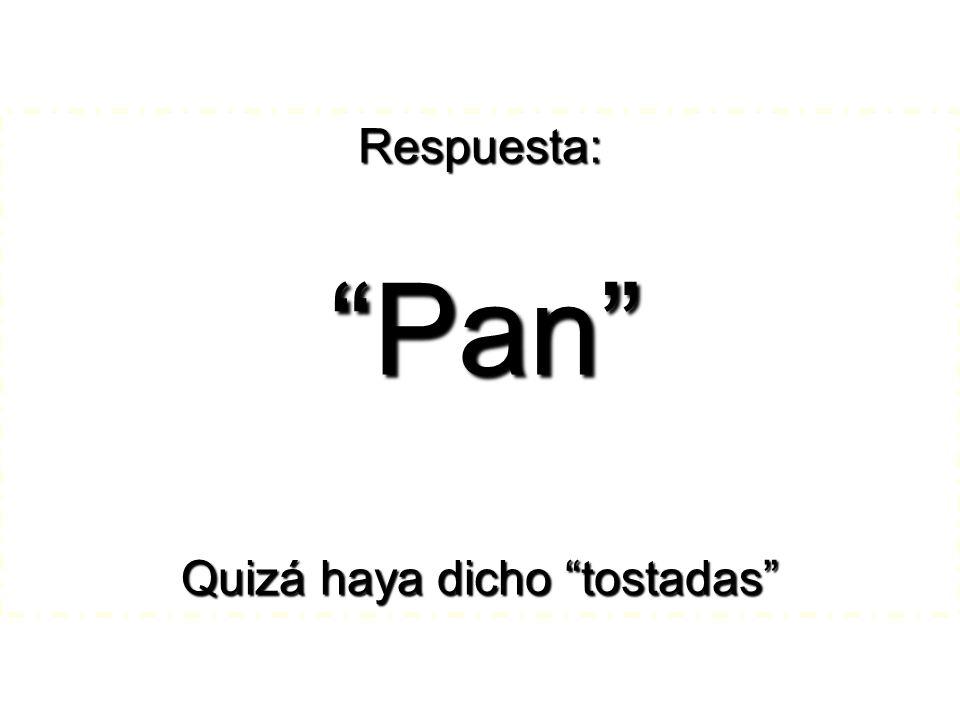Respuesta: Pan Pan Quizá haya dicho tostadas