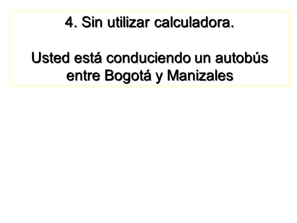 4. Sin utilizar calculadora. Usted está conduciendo un autobús entre Bogotá y Manizales