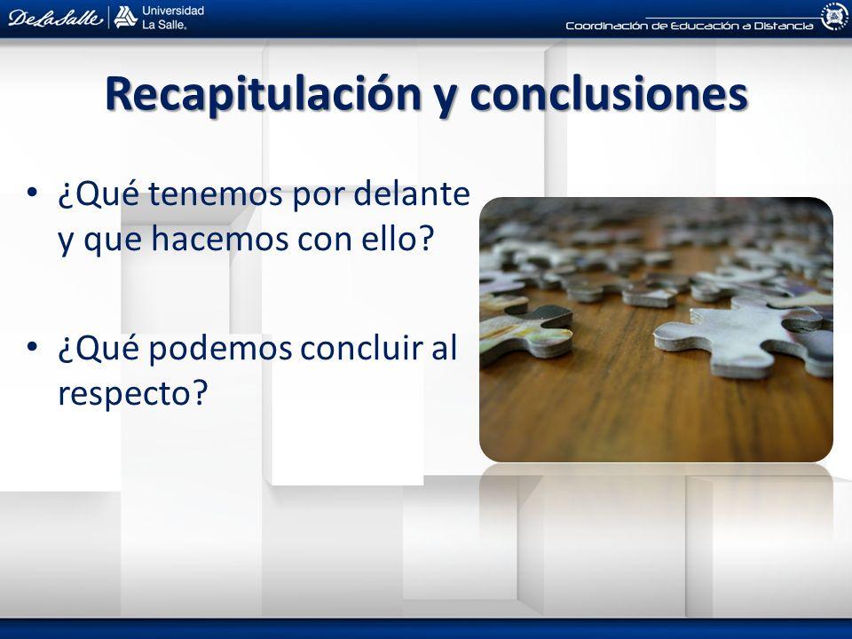 Recapitulación y conclusiones ¿Qué tenemos por delante y que hacemos con ello? ¿Qué podemos concluir al respecto?