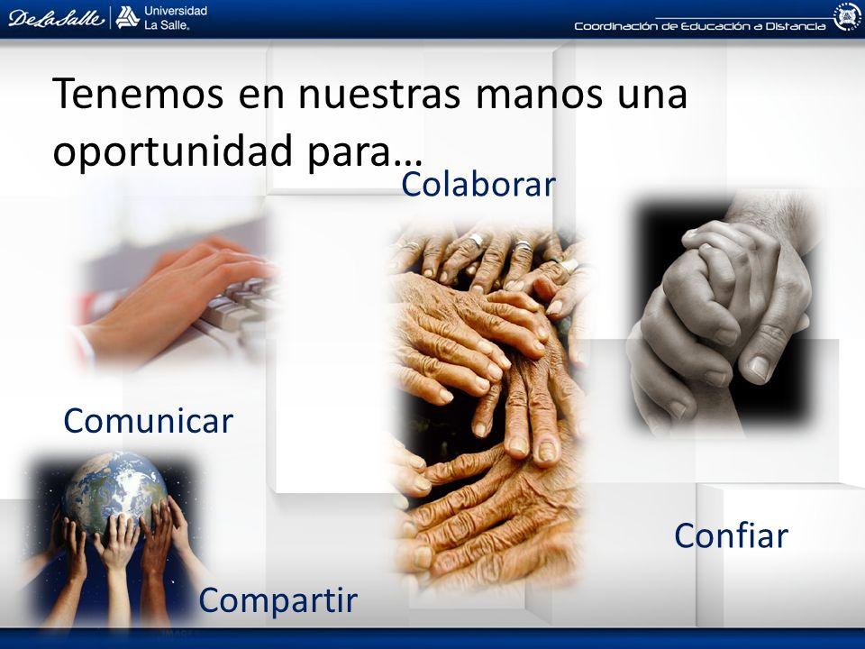 Tenemos en nuestras manos una oportunidad para… Comunicar Compartir Colaborar Confiar