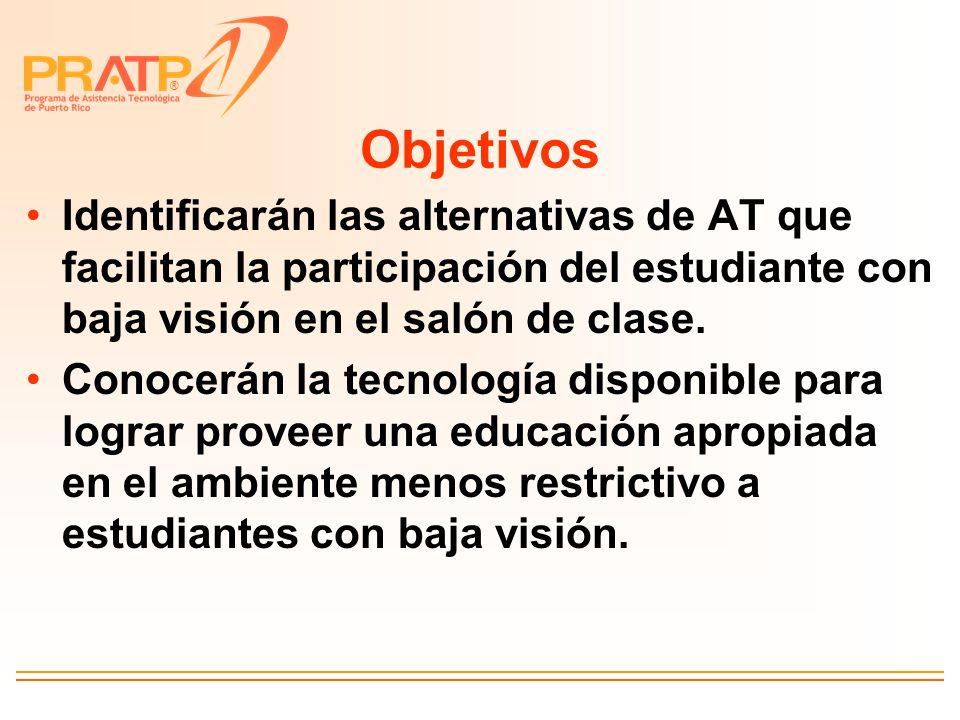 ® Objetivos Identificarán las alternativas de AT que facilitan la participación del estudiante con baja visión en el salón de clase. Conocerán la tecn