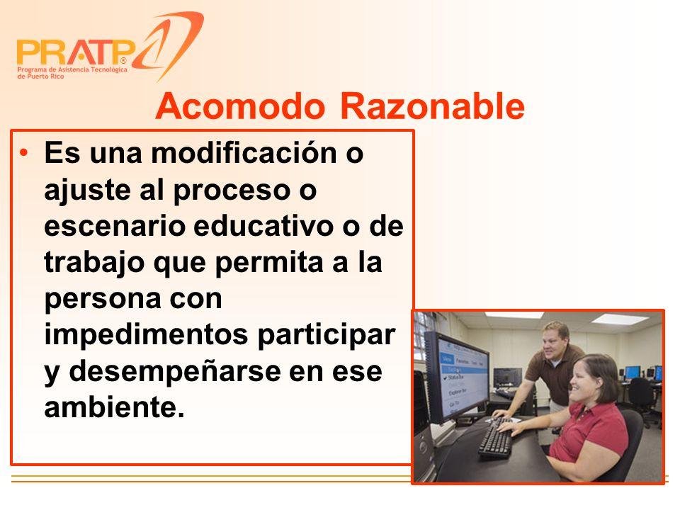 ® Acomodo Razonable Es una modificación o ajuste al proceso o escenario educativo o de trabajo que permita a la persona con impedimentos participar y