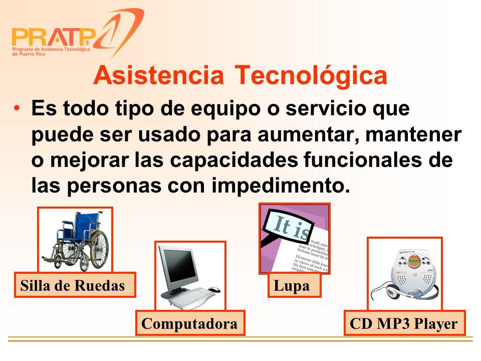 ® Asistencia Tecnológica Es todo tipo de equipo o servicio que puede ser usado para aumentar, mantener o mejorar las capacidades funcionales de las pe