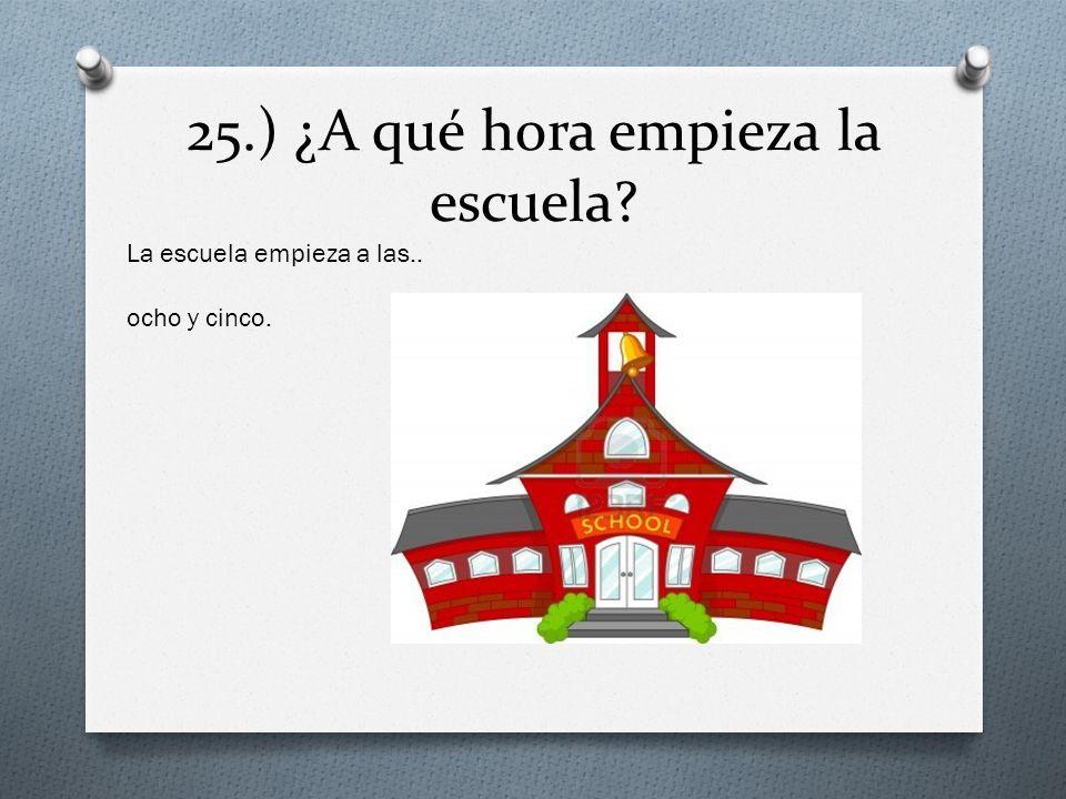 25.) ¿A qué hora empieza la escuela? La escuela empieza a las.. ocho y cinco.