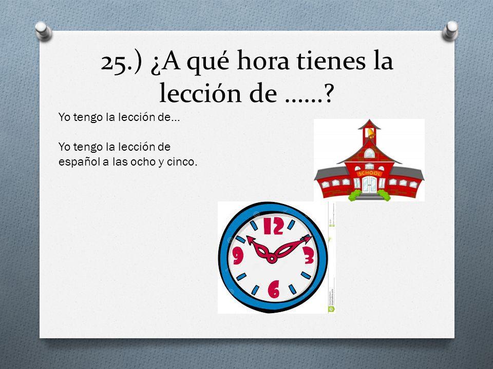 25.) ¿A qué hora tienes la lección de ……? Yo tengo la lección de… Yo tengo la lección de español a las ocho y cinco.