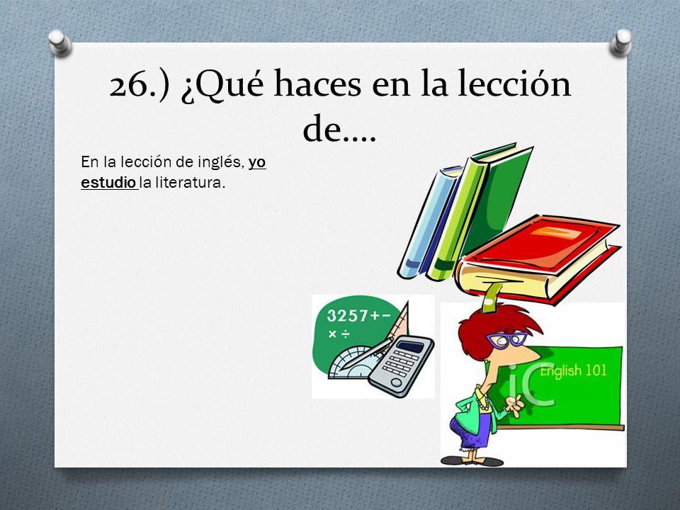 26.) ¿Qué haces en la lección de…. En la lección de inglés, yo estudio la literatura.