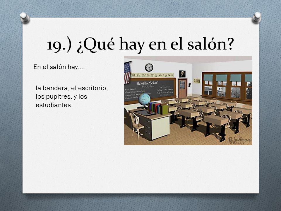 19.) ¿Qué hay en el salón? En el salón hay…. la bandera, el escritorio, los pupitres, y los estudiantes.