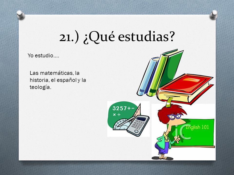 21.) ¿Qué estudias? Yo estudio…. Las matemáticas, la historia, el español y la teología.