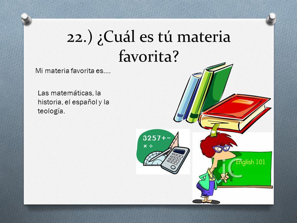 22.) ¿Cuál es tú materia favorita? Mi materia favorita es…. Las matemáticas, la historia, el español y la teología.