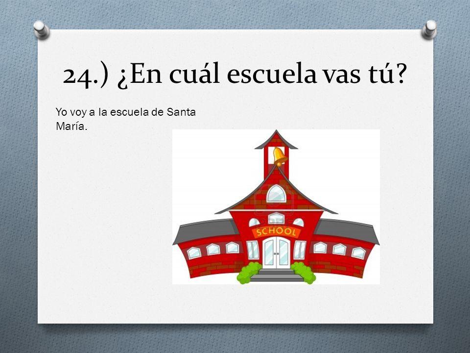 24.) ¿En cuál escuela vas tú? Yo voy a la escuela de Santa María.