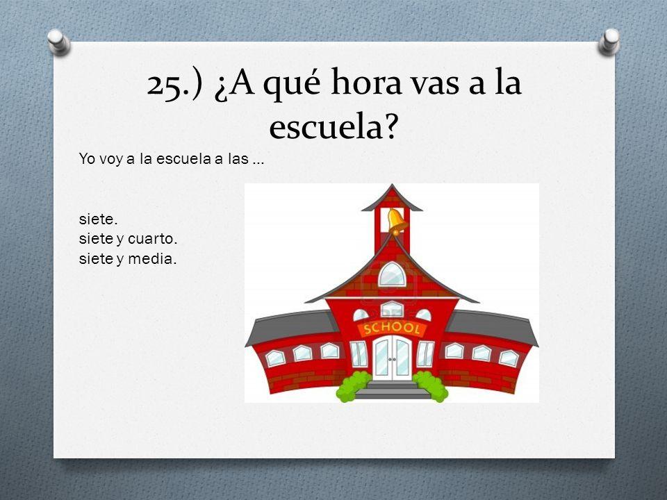 25.) ¿A qué hora vas a la escuela? Yo voy a la escuela a las … siete. siete y cuarto. siete y media.