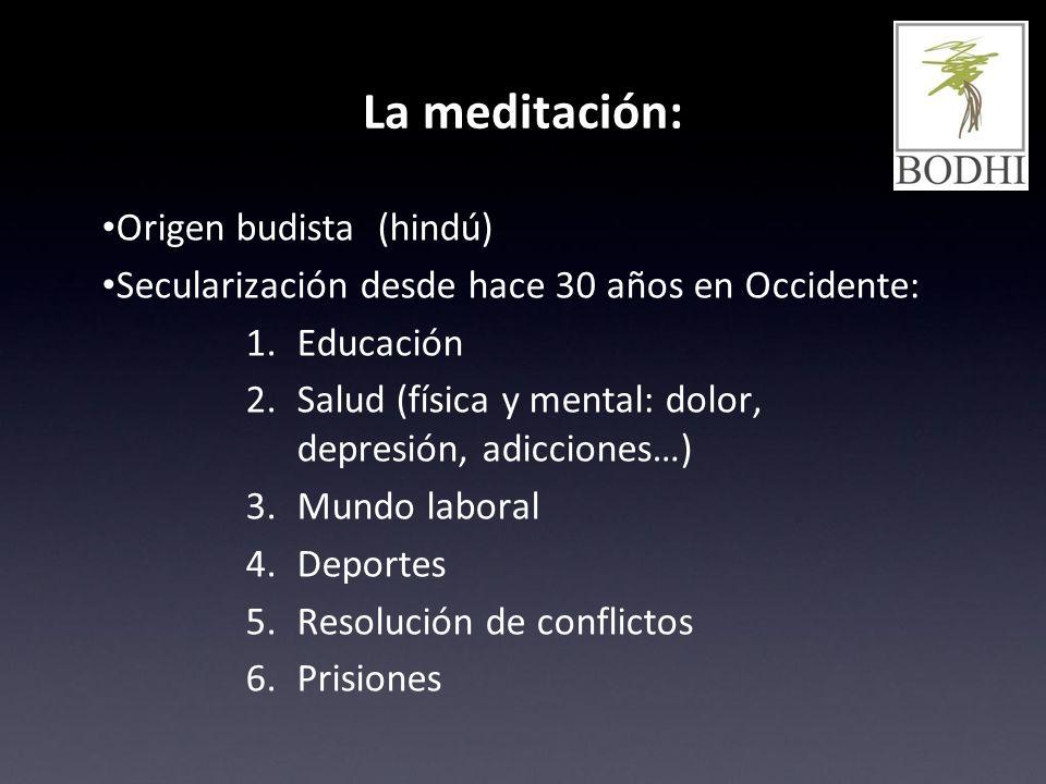 La meditación: Origen budista (hindú) Secularización desde hace 30 años en Occidente: 1. Educación 2. Salud (física y mental: dolor, depresión, adicci