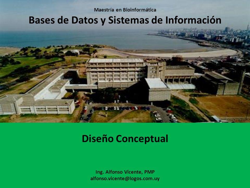 Maestría en Bioinformática Bases de Datos y Sistemas de Información Diseño Conceptual Ing. Alfonso Vicente, PMP alfonso.vicente@logos.com.uy