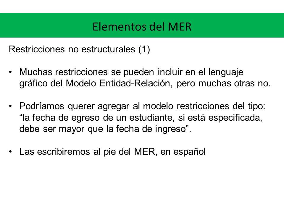 Elementos del MER Restricciones no estructurales (1) Muchas restricciones se pueden incluir en el lenguaje gráfico del Modelo Entidad-Relación, pero m