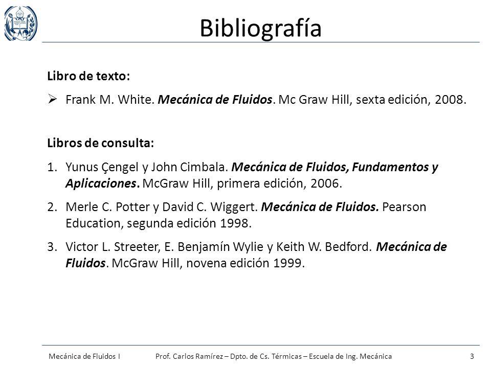 Bibliografía Libro de texto: Frank M. White. Mecánica de Fluidos. Mc Graw Hill, sexta edición, 2008. Libros de consulta: 1.Yunus Çengel y John Cimbala