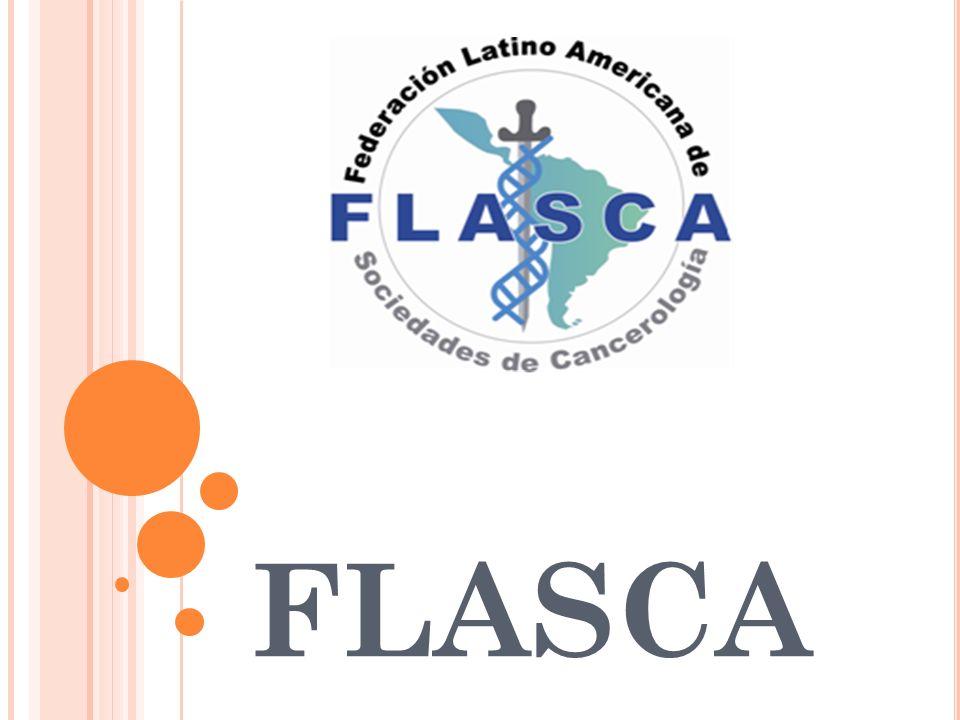 I NTRODUCCIÓN La Federación de Sociedades Latinoamericanas de Cancerología – FLASCA- es una asociación sin fines de lucro, en la que confluyen representaciones de países, a través de Instituciones (Sociedades, Asociaciones, Federaciones, Ligas y Campañas) de América Latina, consagradas al progreso de la Oncología, en sus aspectos científicos y de organizaciones voluntarias.
