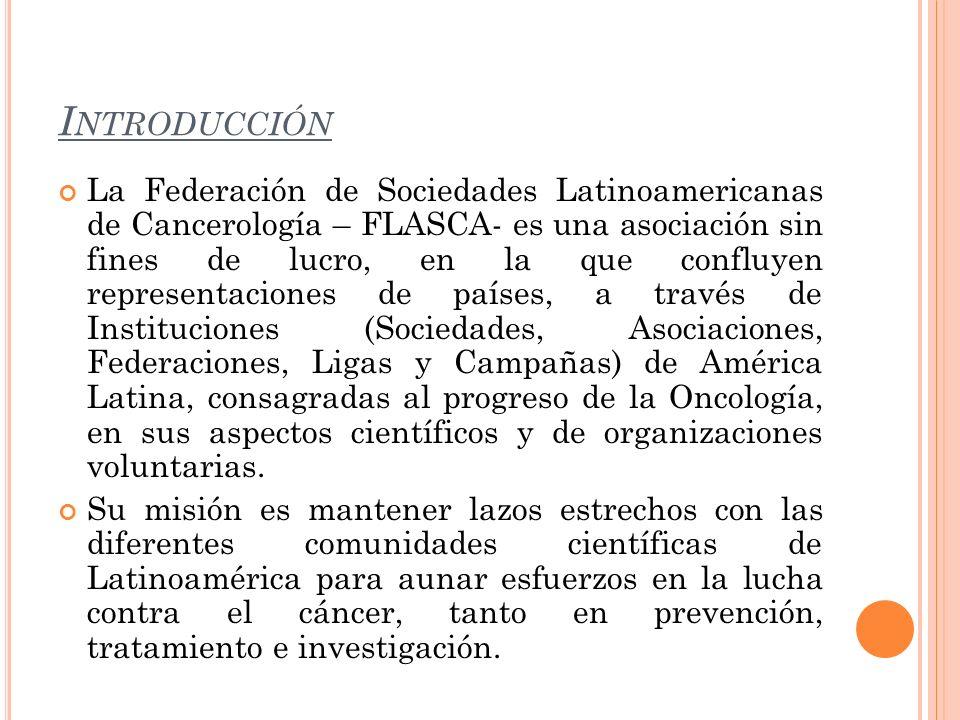 I NTRODUCCIÓN La Federación de Sociedades Latinoamericanas de Cancerología – FLASCA- es una asociación sin fines de lucro, en la que confluyen represe