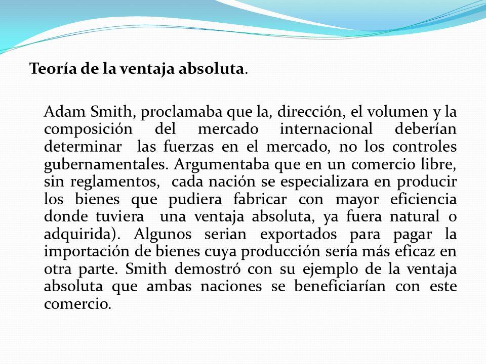 Teoría de la ventaja absoluta. Adam Smith, proclamaba que la, dirección, el volumen y la composición del mercado internacional deberían determinar las