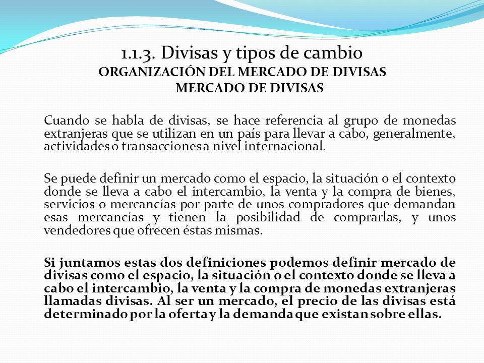 1.1.3. Divisas y tipos de cambio ORGANIZACIÓN DEL MERCADO DE DIVISAS MERCADO DE DIVISAS Cuando se habla de divisas, se hace referencia al grupo de mon