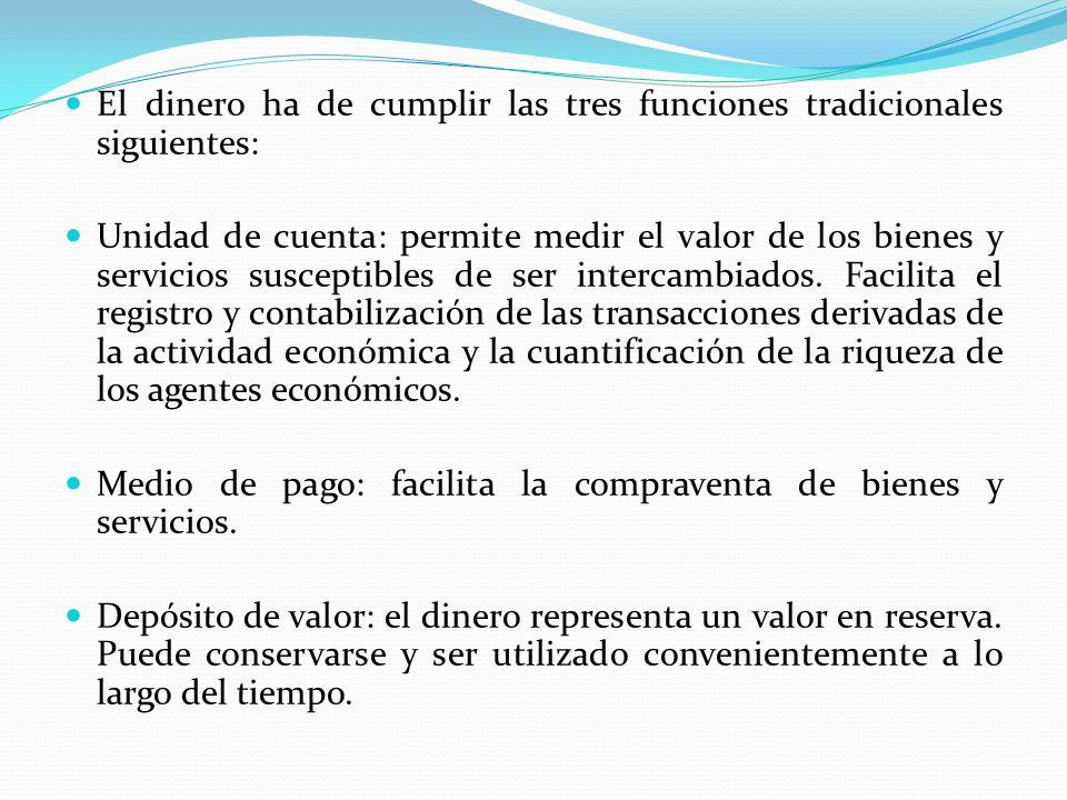 El dinero ha de cumplir las tres funciones tradicionales siguientes: Unidad de cuenta: permite medir el valor de los bienes y servicios susceptibles d