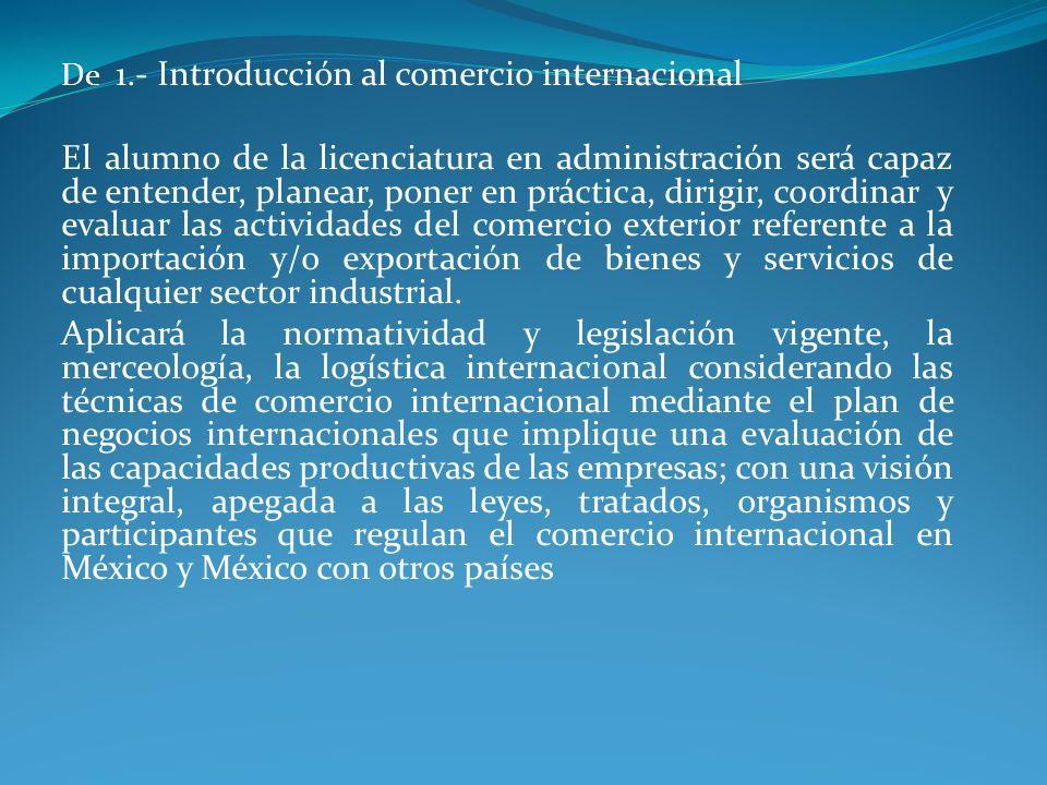 De 1.- Introducción al comercio internacional El alumno de la licenciatura en administración será capaz de entender, planear, poner en práctica, dirig