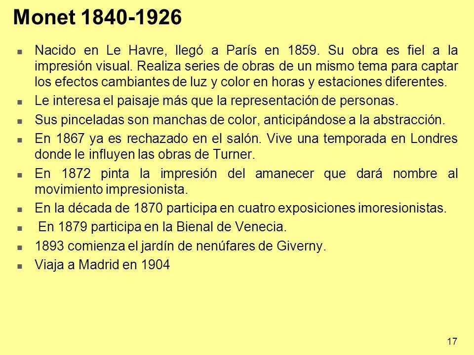 17 Monet 1840-1926 Nacido en Le Havre, llegó a París en 1859. Su obra es fiel a la impresión visual. Realiza series de obras de un mismo tema para cap