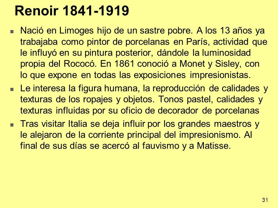 31 Renoir 1841-1919 Nació en Limoges hijo de un sastre pobre. A los 13 años ya trabajaba como pintor de porcelanas en París, actividad que le influyó