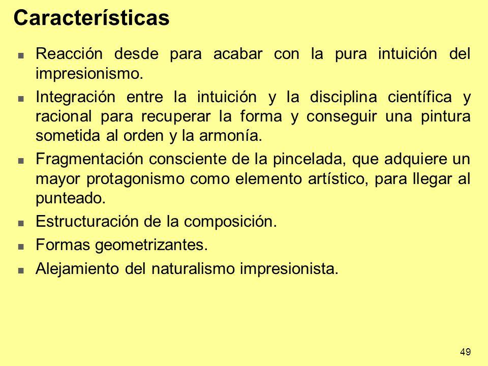 49 Características Reacción desde para acabar con la pura intuición del impresionismo. Integración entre la intuición y la disciplina científica y rac