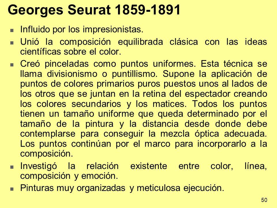 50 Georges Seurat 1859-1891 Influido por los impresionistas. Unió la composición equilibrada clásica con las ideas científicas sobre el color. Creó pi