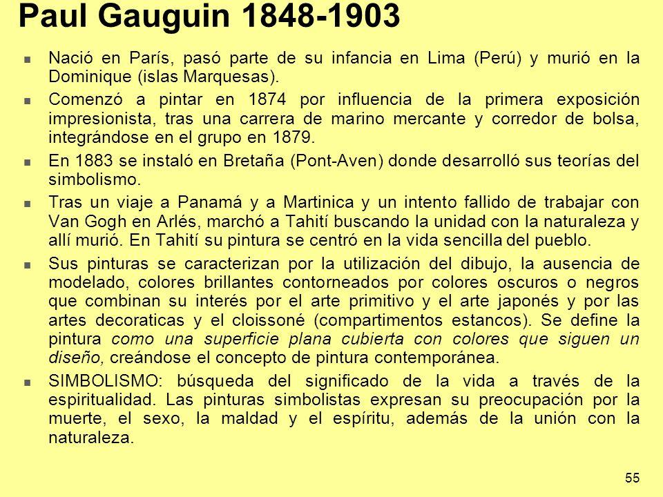 55 Paul Gauguin 1848-1903 Nació en París, pasó parte de su infancia en Lima (Perú) y murió en la Dominique (islas Marquesas). Comenzó a pintar en 1874