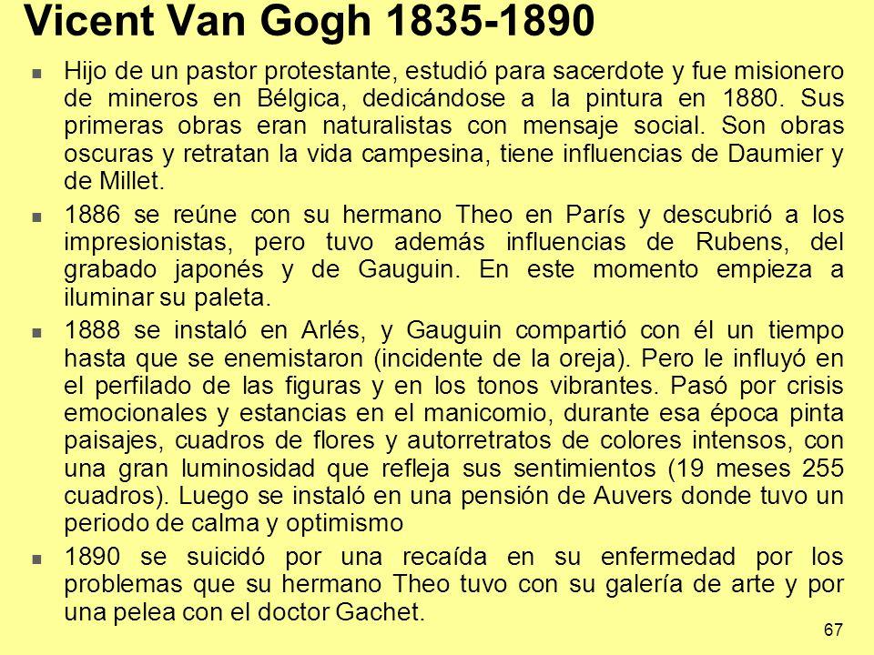 67 Vicent Van Gogh 1835-1890 Hijo de un pastor protestante, estudió para sacerdote y fue misionero de mineros en Bélgica, dedicándose a la pintura en