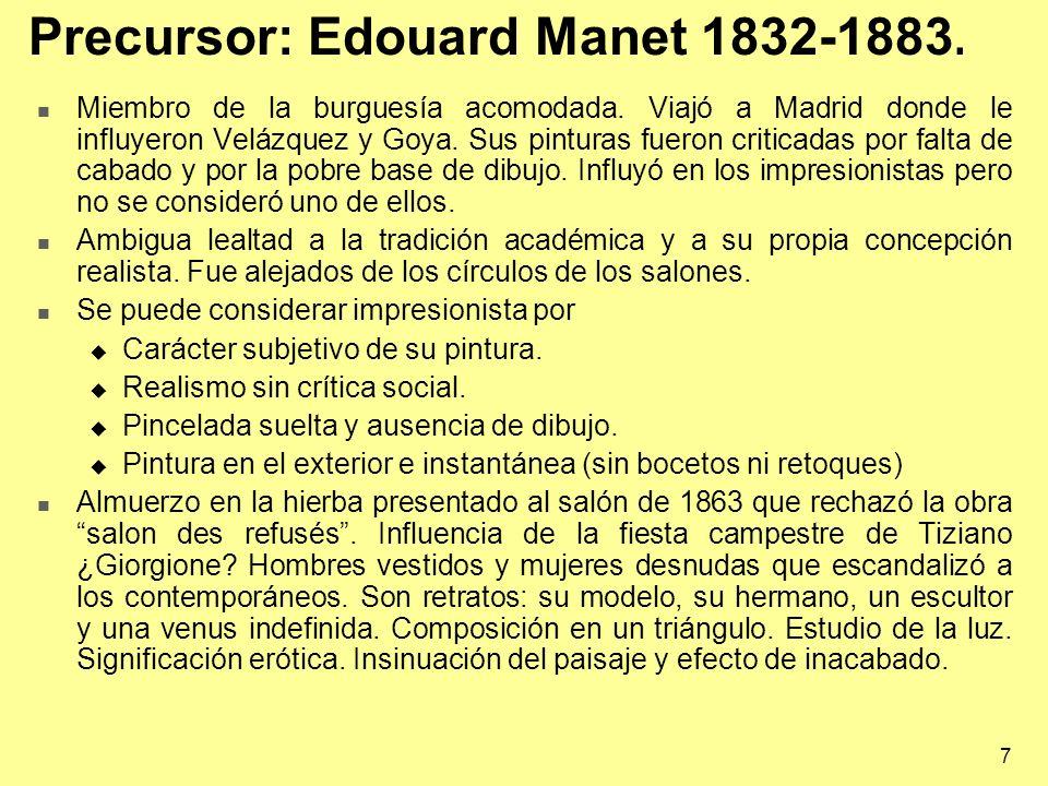 7 Precursor: Edouard Manet 1832-1883. Miembro de la burguesía acomodada. Viajó a Madrid donde le influyeron Velázquez y Goya. Sus pinturas fueron crit