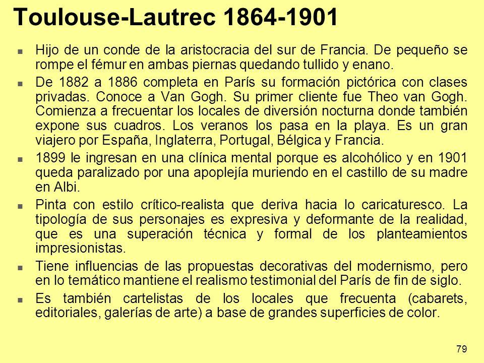 79 Toulouse-Lautrec 1864-1901 Hijo de un conde de la aristocracia del sur de Francia. De pequeño se rompe el fémur en ambas piernas quedando tullido y